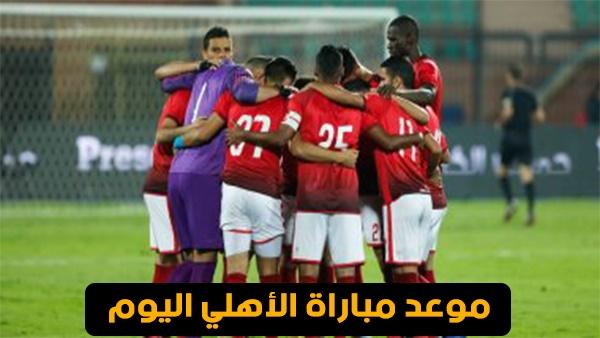 أهل مصر موعد مباراة الأهلي اليوم ميعاد مباراة الاهلي